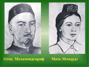 Отец Мухаммедгариф Мать Мэмдудэ