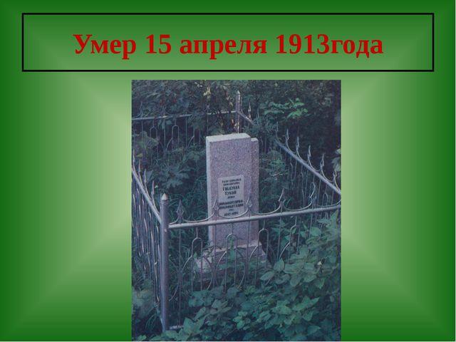 Умер 15 апреля 1913года