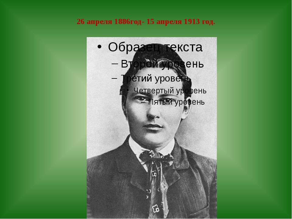 26 апреля 1886год- 15 апреля 1913 год.