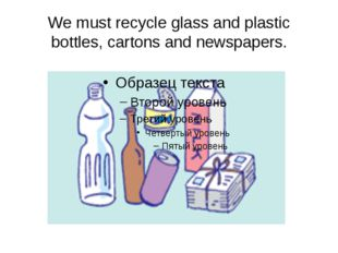 We must recycle glass and plastic bottles, cartons and newspapers.