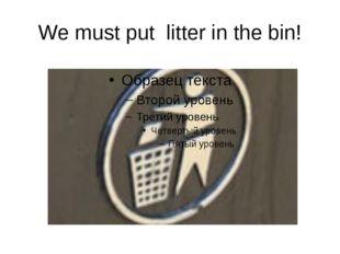 We must put litter in the bin!