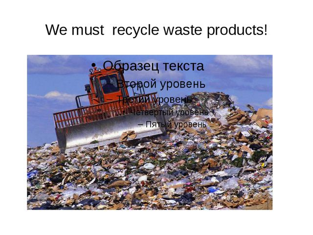 We must recycle waste products!