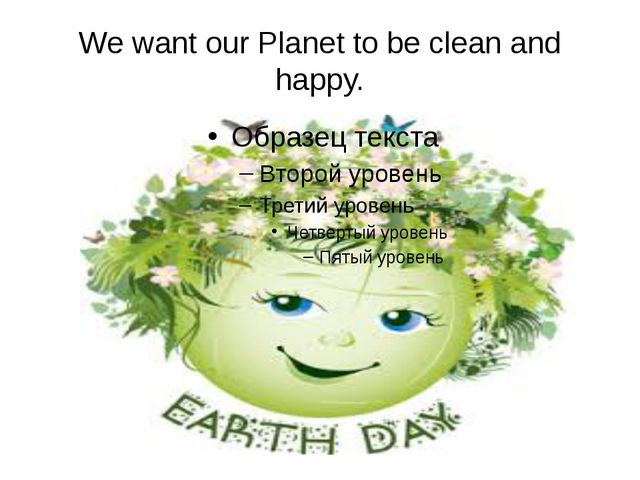We want our Planet to be clean and happy.