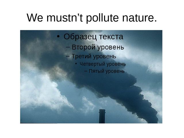 We mustn't pollute nature.