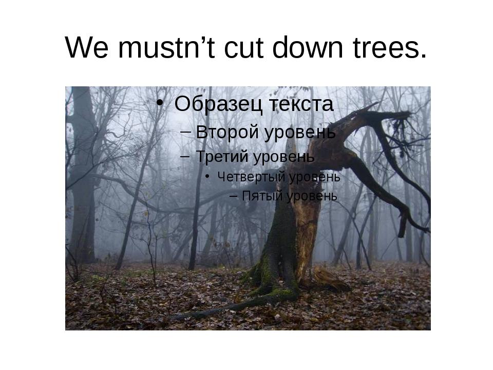 We mustn't cut down trees.