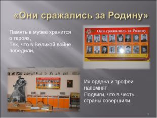 *  Память в музее хранится о героях, Тех, что в Великой войне победили. Их
