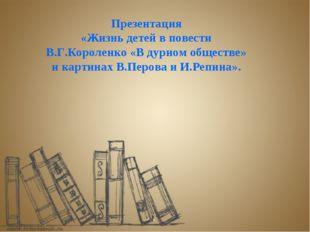 Презентация «Жизнь детей в повести В.Г.Короленко «В дурном обществе» и картин