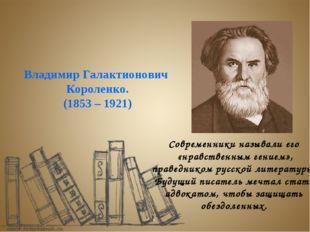 Владимир Галактионович Короленко. (1853 – 1921) Современники называли его «нр