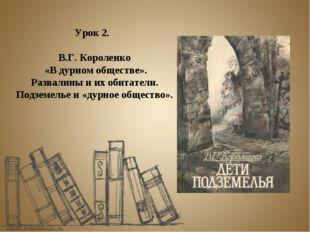 Урок 2. В.Г. Короленко «В дурном обществе». Развалины и их обитатели. Подземе