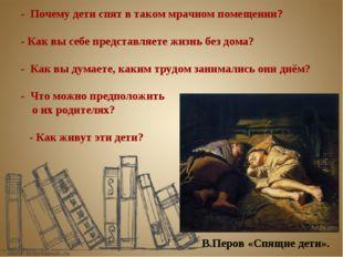 В.Перов «Спящие дети». - Почему дети спят в таком мрачном помещении? - Как вы
