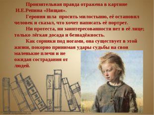 Пронзительная правда отражена в картине И.Е.Репина «Нищая».  Героиня шла п