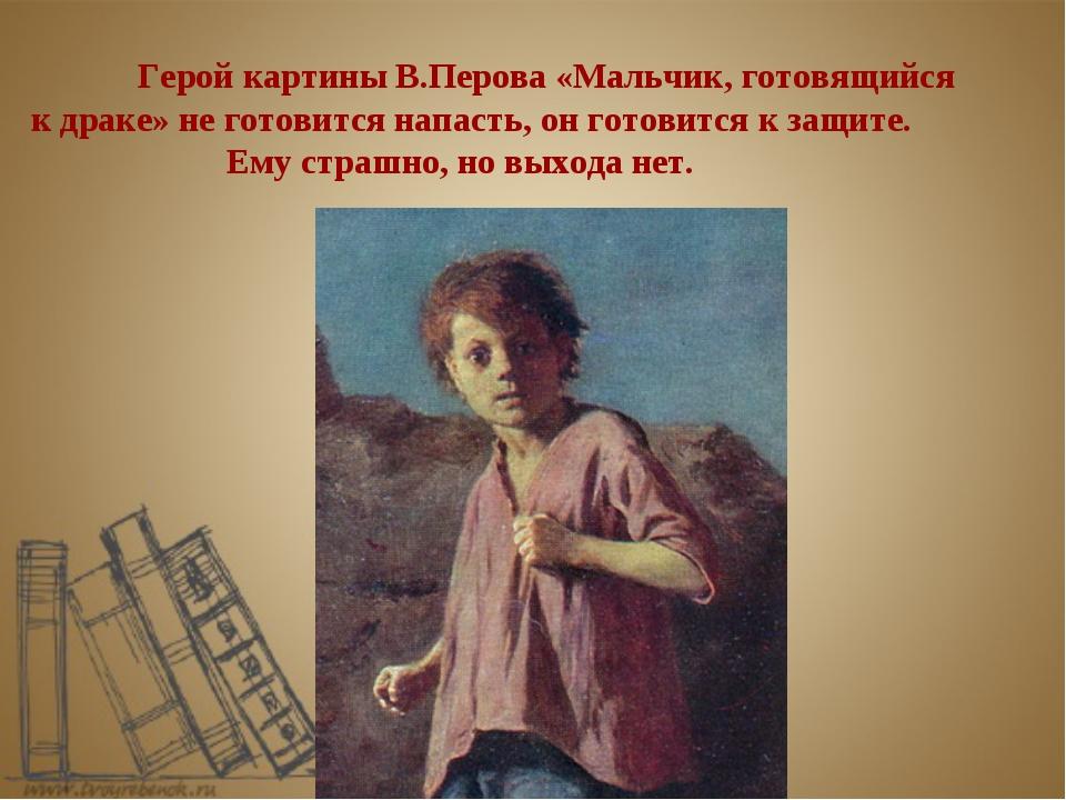 Герой картины В.Перова «Мальчик, готовящийся к драке» не готовится напасть,...