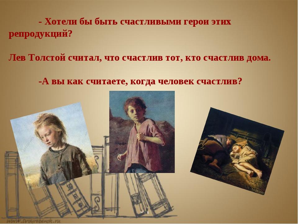 - Хотели бы быть счастливыми герои этих репродукций? Лев Толстой считал, что...