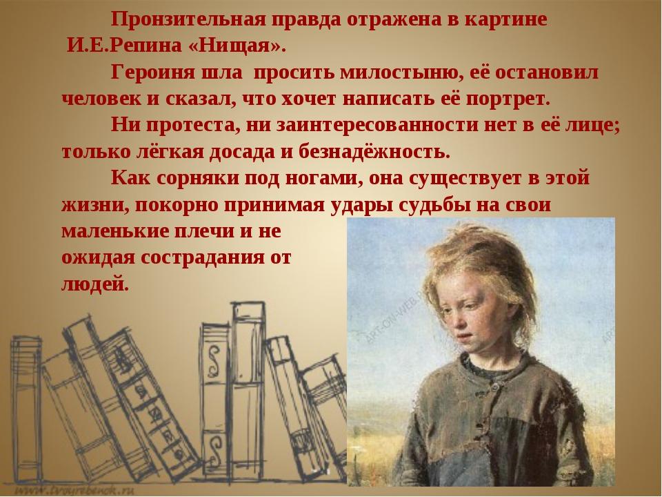 Пронзительная правда отражена в картине И.Е.Репина «Нищая».  Героиня шла п...