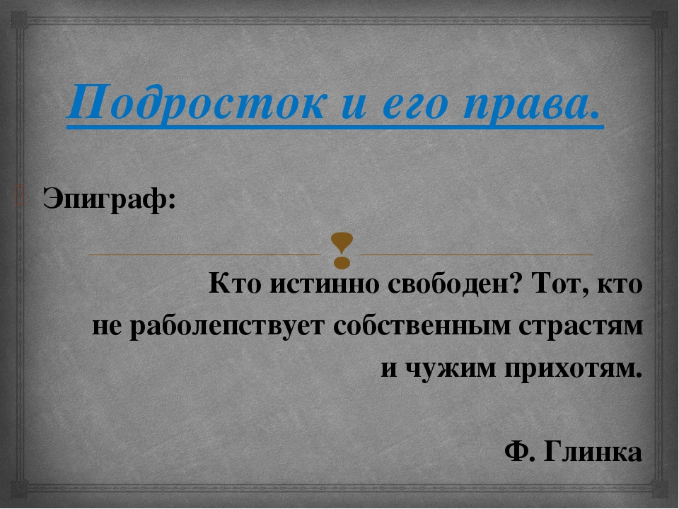 Подросток и его права. Эпиграф: Кто истинно свободен? Тот, кто не раболепству...