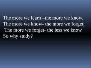 The more we learn –the more we know, The more we know- the more we forget, T