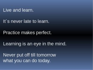 Live and learn. It`s never late to learn. Practice makes perfect. Learning is