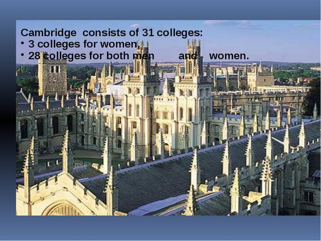 Cambridge consists of 31 colleges: 3 colleges for women, 28 colleges for both...
