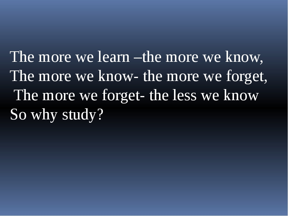 The more we learn –the more we know, The more we know- the more we forget, T...