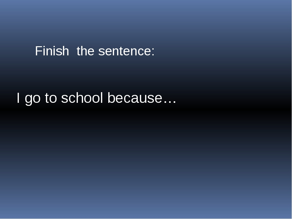 Finish the sentence: I go to school because…
