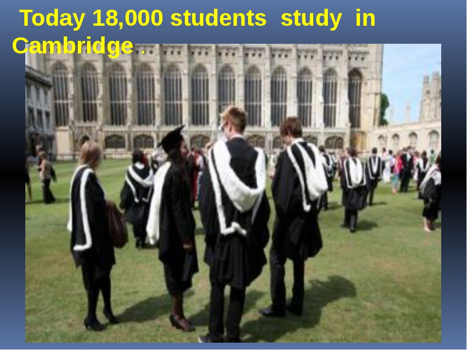Today 18,000 students study in Cambridge .