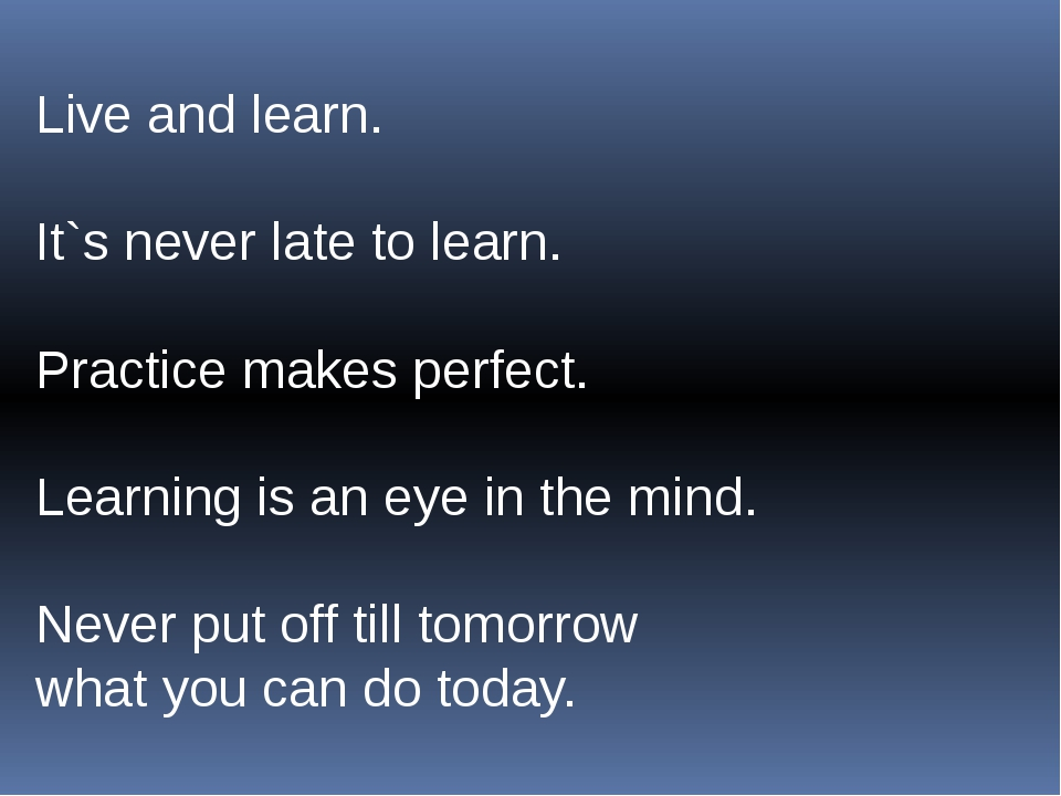 Live and learn. It`s never late to learn. Practice makes perfect. Learning is...
