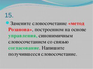 15. Замените словосочетание «метод Розанова», построенном на основе управлени