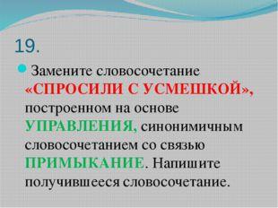 19. Замените словосочетание «СПРОСИЛИ С УСМЕШКОЙ», построенном на основе УПРА