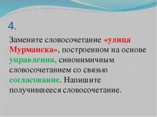 4. Замените словосочетание «улица Мурманска», построенном на основе управлени