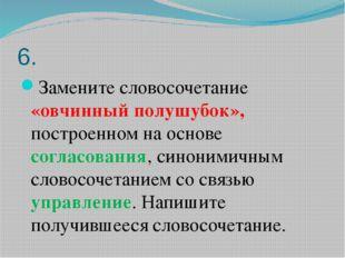6. Замените словосочетание «овчинный полушубок», построенном на основе соглас