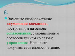 8. Замените словосочетание «кумачовая косынка», построенном на основе согласо