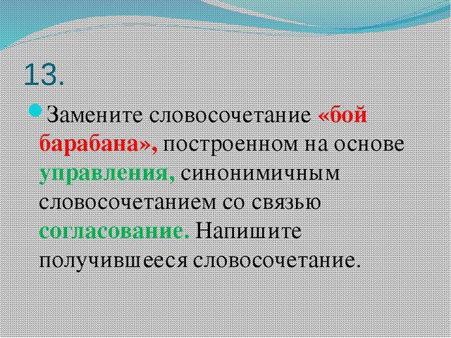 13. Замените словосочетание «бой барабана», построенном на основе управления,...
