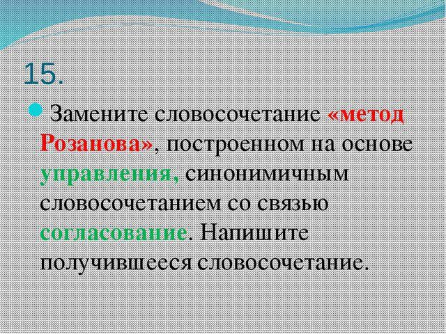 15. Замените словосочетание «метод Розанова», построенном на основе управлени...