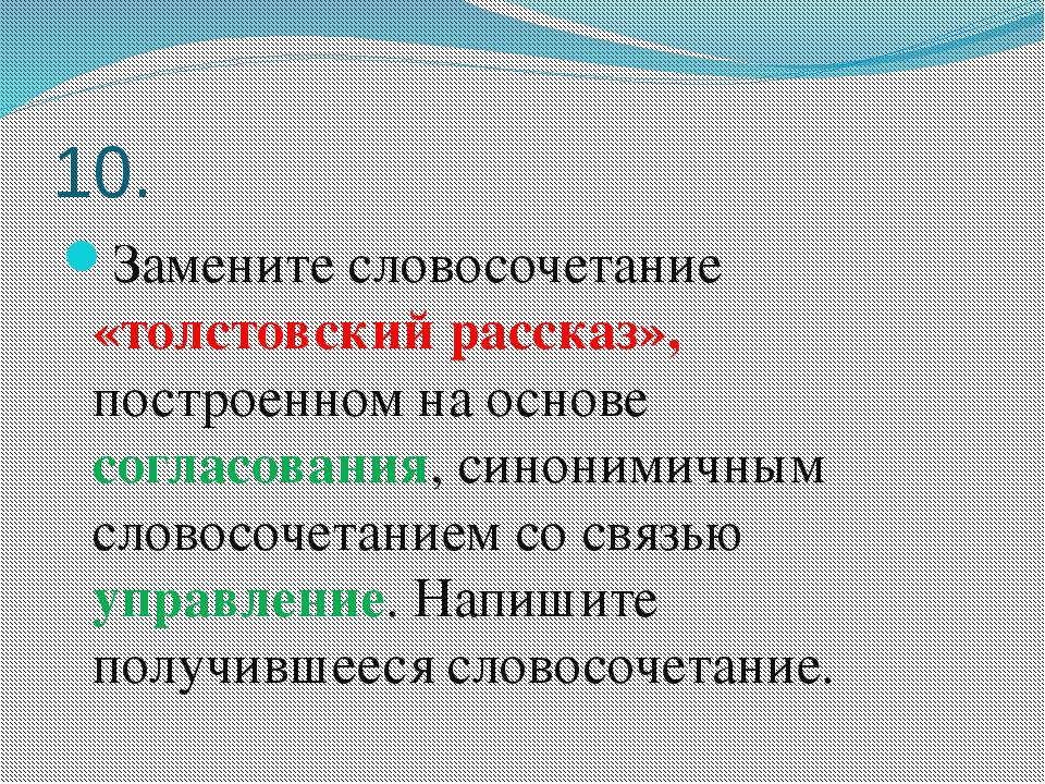 10. Замените словосочетание «толстовский рассказ», построенном на основе согл...