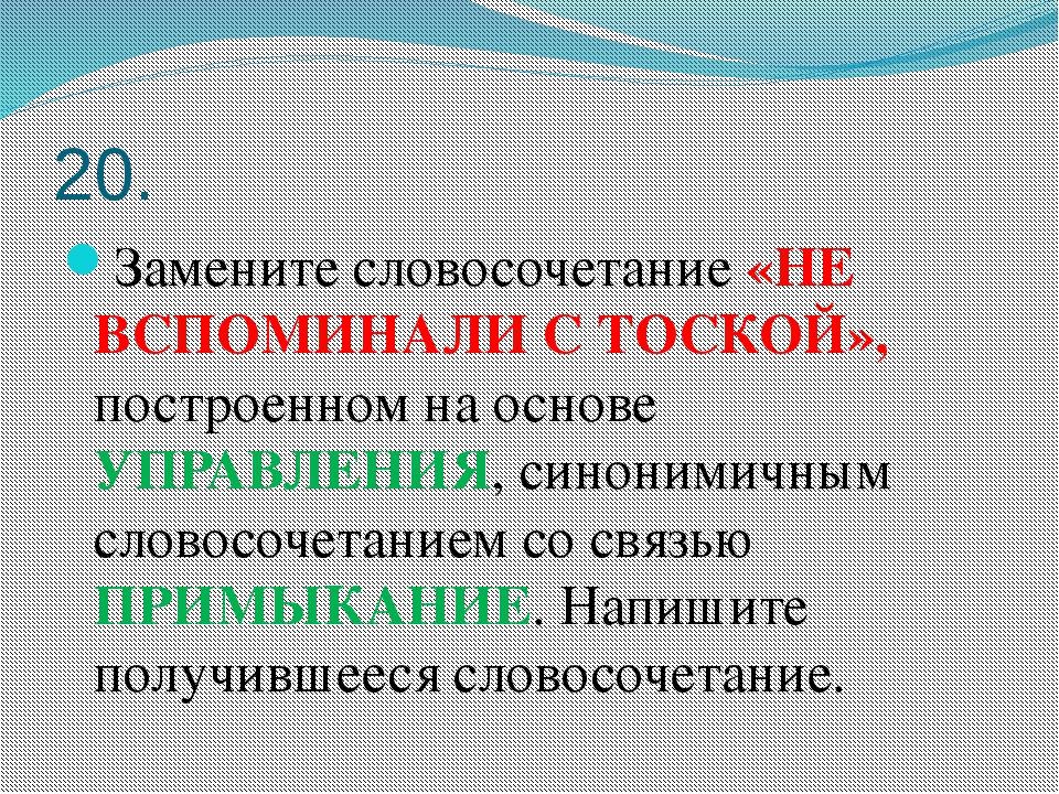 20. Замените словосочетание «НЕ ВСПОМИНАЛИ С ТОСКОЙ», построенном на основе У...