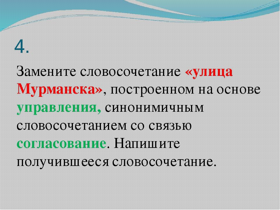4. Замените словосочетание «улица Мурманска», построенном на основе управлени...