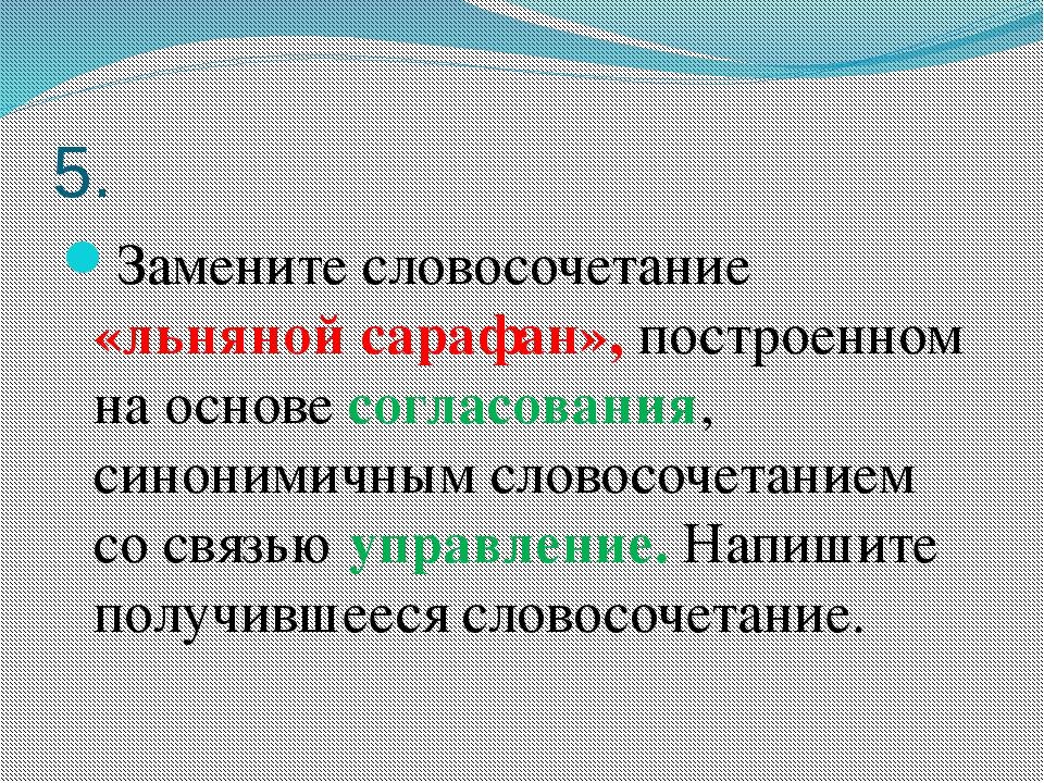 5. Замените словосочетание «льняной сарафан», построенном на основе согласова...
