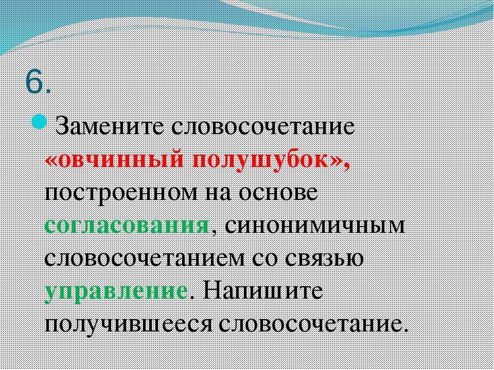 6. Замените словосочетание «овчинный полушубок», построенном на основе соглас...
