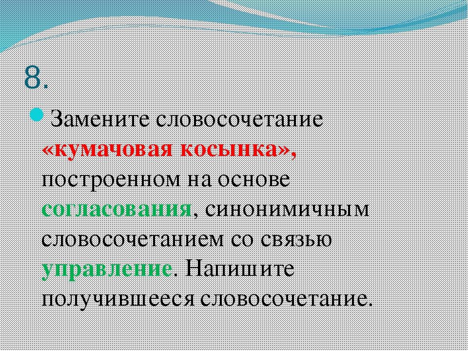 8. Замените словосочетание «кумачовая косынка», построенном на основе согласо...