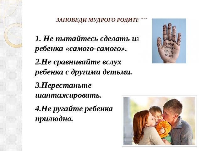 ЗАПОВЕДИ МУДРОГО РОДИТЕЛЯ 1. Не пытайтесь сделать из ребенка «самого-самого»....
