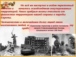 Но всё же наступил в войне переломный момент и началось освобождение оккупир