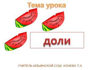 УЧИТЕЛЬ ИЛЬИНСКОЙ СОШ КОНЕВА Т.А