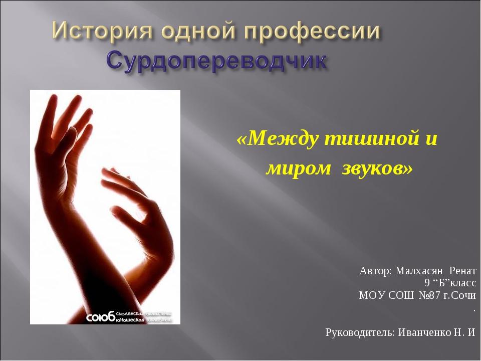 """«Между тишиной и миром звуков» Автор: Малхасян Ренат 9 """"Б""""класс МОУ СОШ №87..."""