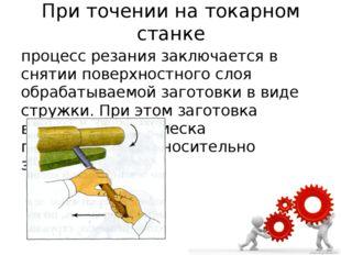 При точении на токарном станке процесс резания заключается в снятии поверхнос