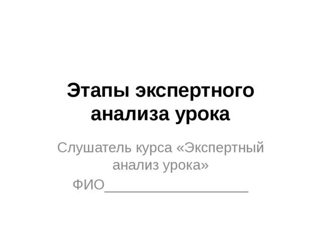 Этапы экспертного анализа урока Слушатель курса «Экспертный анализ урока» ФИО...