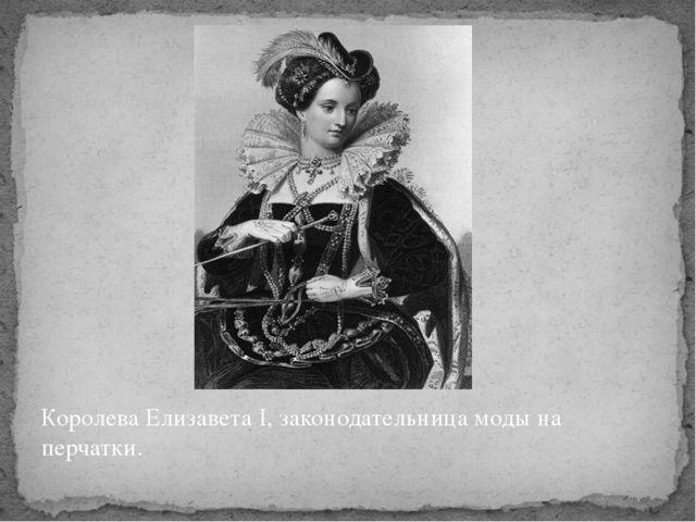 Королева Елизавета I, законодательница моды на перчатки.