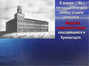 В январе 1785 г. пятнадцатилетнего юношу отдали учиться в Морской кадетский к