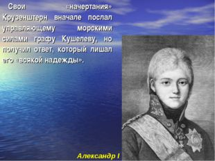 Свои «начертания» Крузенштерн вначале послал управляющему морскими силами гра