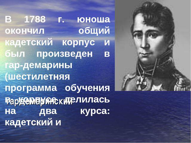 гардемаринский В 1788 г. юноша окончил общий кадетский корпус и был произведе...