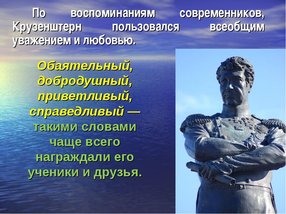 По воспоминаниям современников, Крузенштерн пользовался всеобщим уважением и...